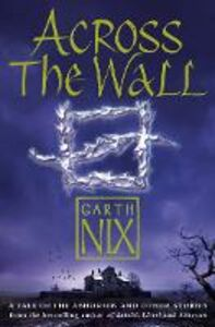 Ebook in inglese Across The Wall: A Tale of the Abhorsen and Other Stories Nix, Garth