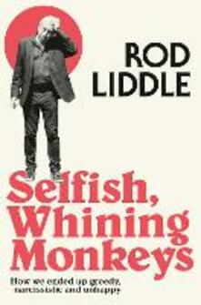 Selfish Whining Monkeys: How We Ended Up Greedy, Narcissistic and Unhappy - Rod Liddle - cover