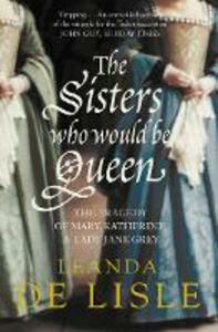 Ebook in inglese Sisters Who Would Be Queen: The tragedy of Mary, Katherine and Lady Jane Grey Lisle, Leanda de