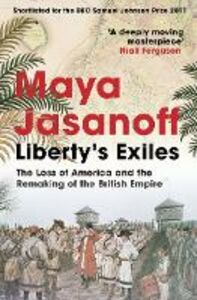 Ebook in inglese Liberty's Exiles: The Loss of America and the Remaking of the British Empire. Jasanoff, Maya