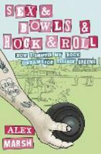 Sex & Bowls & Rock and Roll: How I Swapped My Rock Dreams for Village Greens - Alex Marsh - cover