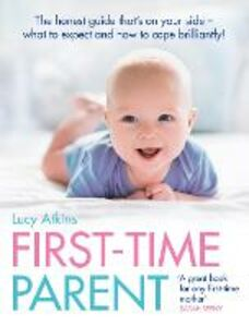 Ebook in inglese First-Time Parent: The honest guide to coping brilliantly and staying sane in your baby's first year Atkins, Lucy