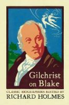 Gilchrist on Blake: The Life of William Blake by Alexander Gilchrist