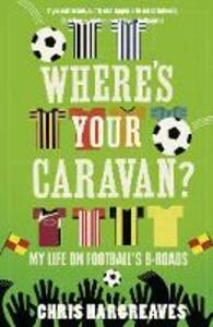 Where's Your Caravan?: My Life on Football's B-Roads - Chris Hargreaves - cover