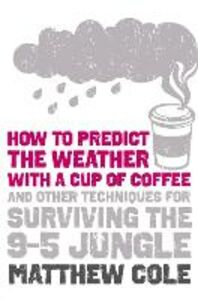 Foto Cover di How to predict the weather with a cup of coffee: And other techniques for surviving the 9-5 jungle, Ebook inglese di Matthew Cole, edito da HarperCollins Publishers