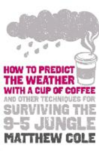Ebook in inglese How to predict the weather with a cup of coffee: And other techniques for surviving the 9-5 jungle Cole, Matthew
