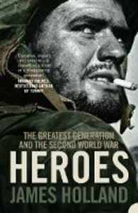Ebook in inglese Heroes: The Greatest Generation and the Second World War Holland, James