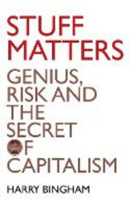 Ebook in inglese Stuff Matters: Genius, Risk and the Secret of Capitalism Bingham, Harry