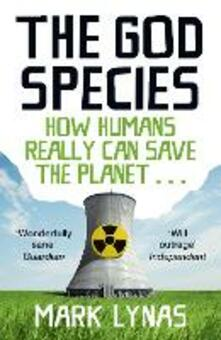 The God Species: How Humans Really Can Save the Planet... - Mark Lynas - cover