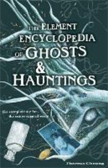 Element Encyclopedia of Ghosts and Hauntings: The Complete A-Z for the Entire Magical World