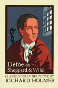 Ebook in inglese Defoe on Sheppard and Wild: The True and Genuine Account of the Life and Actions of the Late Jonathan Wild by Daniel Defoe -, -
