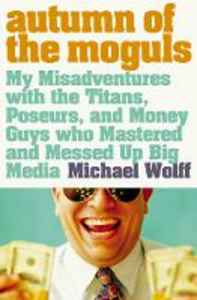 Ebook in inglese Autumn of the Moguls: My Misadventures with the Titans, Poseurs, and Money Guys who Mastered and Messed Up Big Media Wolff, Michael
