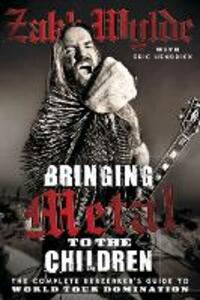 Bringing Metal To The Children: The Complete Berserker's Guide to World Tour Domination - Zakk Wylde - cover