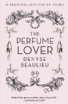 The Perfume Lover: A Personal Story of Scent - Denyse Beaulieu - cover