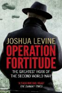 Ebook in inglese Operation Fortitude: The True Story of the Key Spy Operation of WWII That Saved D-Day Levine, Joshua