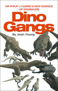Dino Gangs: Dr Philip J Currie's New Science of Dinosaurs - Josh Young - cover