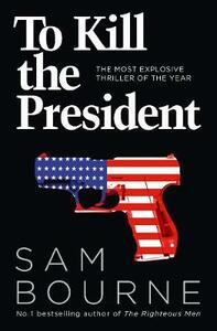 To Kill the President: The Most Explosive Thriller of the Year - Sam Bourne - cover