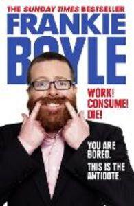 Foto Cover di Work! Consume! Die!, Ebook inglese di Frankie Boyle, edito da HarperCollins Publishers
