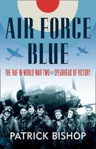 Air Force Blue: The RAF in World War Two - Spearhead of Victory - Patrick Bishop - cover