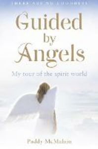 Ebook in inglese Guided By Angels: There Are No Goodbyes, My Tour of the Spirit World McMahon, Paddy