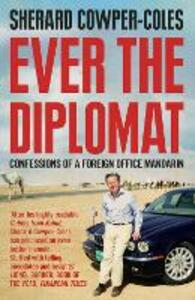 Ever the Diplomat: Confessions of a Foreign Office Mandarin - Sherard Cowper-Coles - cover