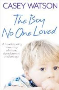 Ebook in inglese Boy No One Loved: A Heartbreaking True Story of Abuse, Abandonment and Betrayal Watson, Casey