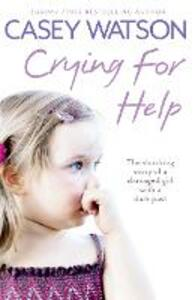 Crying for Help: The Shocking True Story of a Damaged Girl with a Dark Past - Casey Watson - cover