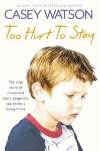 Too Hurt to Stay: The True Story of a Troubled Boy's Desperate Search for a Loving Home - Casey Watson - cover