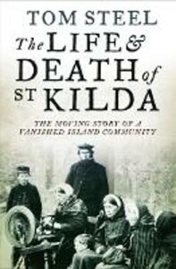 The Life and Death of St. Kilda: The Moving Story of a Vanished Island Community - Tom Steel - cover
