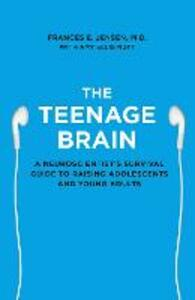The Teenage Brain: A Neuroscientist's Survival Guide to Raising Adolescents and Young Adults - Frances E. Jensen - cover