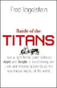 Ebook in inglese Battle of the Titans: How the Fight to the Death Between Apple and Google is Transforming our Lives (Previously Published as 'Dogfight') Vogelstein, Fred
