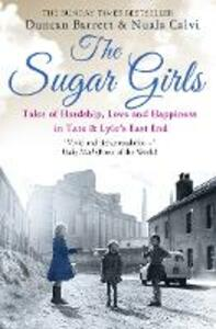 The Sugar Girls: Tales of Hardship, Love and Happiness in Tate & Lyle's East End - Duncan Barrett,Nuala Calvi - cover
