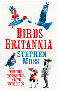 Birds Britannia: Why the British Fell in Love with Birds - Stephen Moss - cover