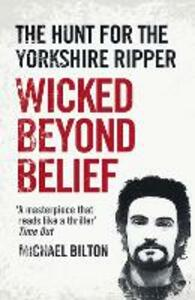 Wicked Beyond Belief: The Hunt for the Yorkshire Ripper - Michael Bilton - cover