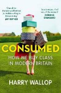 Consumed: How We Buy Class in Modern Britain - Harry Wallop - cover