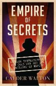 Empire of Secrets: British Intelligence, the Cold War and the Twilight of Empire - Calder Walton - cover