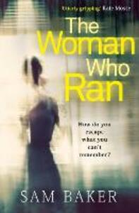 The Woman Who Ran: A Gripping Psychological Thriller That Builds to an Explosive Finish - Sam Baker - cover