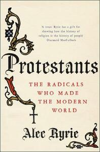 Protestants: The Radicals Who Made the Modern World - Alec Ryrie - cover