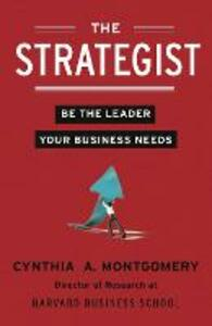 The Strategist: Be the Leader Your Business Needs - Cynthia Montgomery - cover