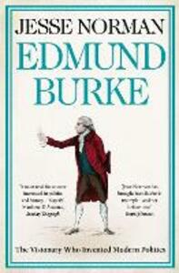 Edmund Burke: The Visionary Who Invented Modern Politics - Jesse Norman - cover