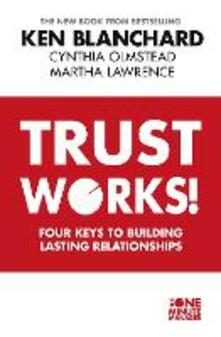 Trust Works: Four Keys to Building Lasting Relationships - Ken Blanchard,Cynthia Olmstead,Martha Lawrence - cover