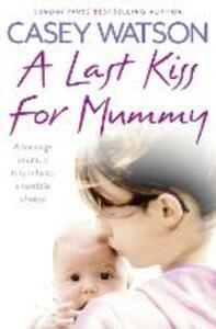 A Last Kiss for Mummy: A Teenage Mum, a Tiny Infant, a Desperate Decision - Casey Watson - cover