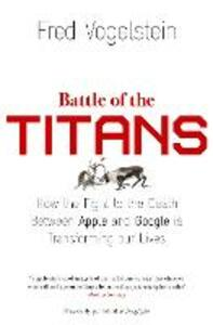 Battle of the Titans: How the Fight to the Death Between Apple and Google is Transforming Our Lives (Previously Published as `Dogfight') - Fred Vogelstein - cover