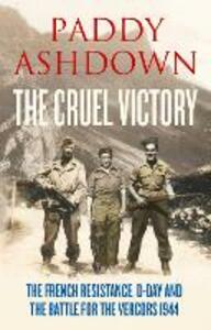 The Cruel Victory: The French Resistance, D-Day and the Battle for the Vercors 1944 - Paddy Ashdown - cover