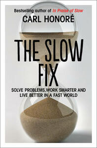 The Slow Fix: Solve Problems, Work Smarter and Live Better in a Fast World - Carl Honore - cover