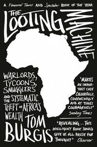 The Looting Machine: Warlords, Tycoons, Smugglers and the Systematic Theft of Africa's Wealth - Tom Burgis - cover