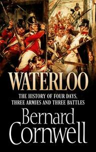 Waterloo: The History of Four Days, Three Armies and Three Battles - Bernard Cornwell - cover