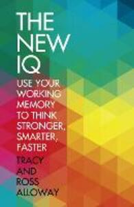 The New IQ: Use Your Working Memory to Think Stronger, Smarter, Faster - Tracy Packiam Alloway,Ross Alloway - cover