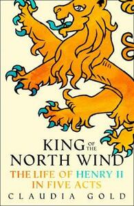 King of the North Wind: The Life of Henry II in Five Acts - Claudia Gold - cover