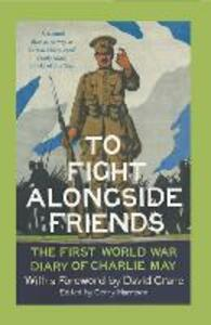 To Fight Alongside Friends: The First World War Diary of Charlie May - Gerry Harrison - cover